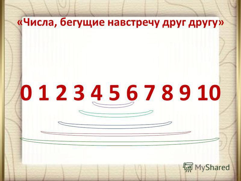 «Числа, бегущие навстречу друг другу» 0 1 2 3 4 5 6 7 8 9 10