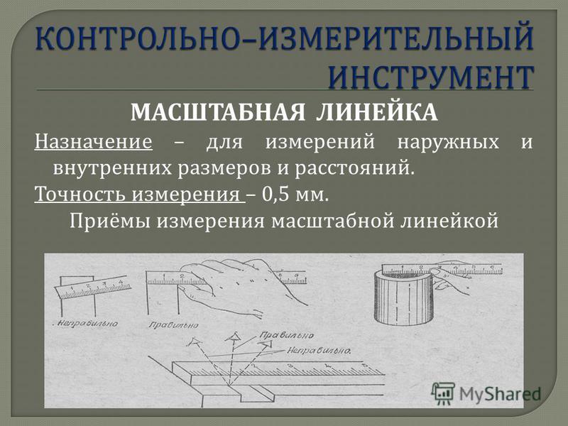 МАСШТАБНАЯ ЛИНЕЙКА Назначение – для измерений наружных и внутренних размеров и расстояний. Точность измерения – 0,5 мм. Приёмы измерения масштабной линейкой