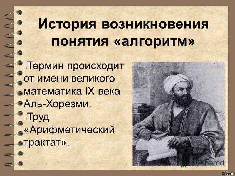 История возникновения понятия «алгоритм» Термин происходит от имени великого математика IX века Аль-Хорезми. Труд «Арифметический трактат».