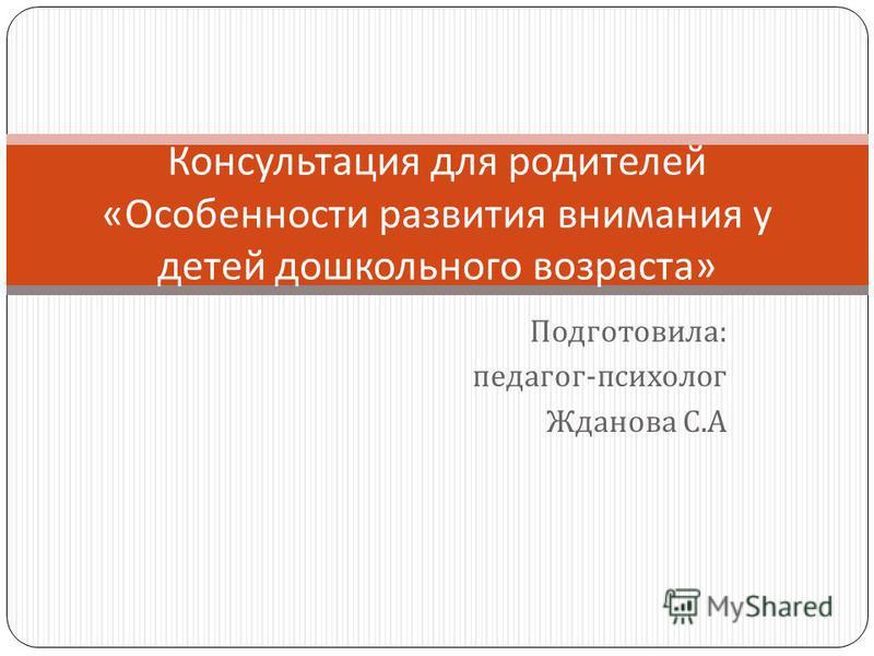 Подготовила : педагог - психолог Жданова С. А Консультация для родителей « Особенности развития внимания у детей дошкольного возраста »