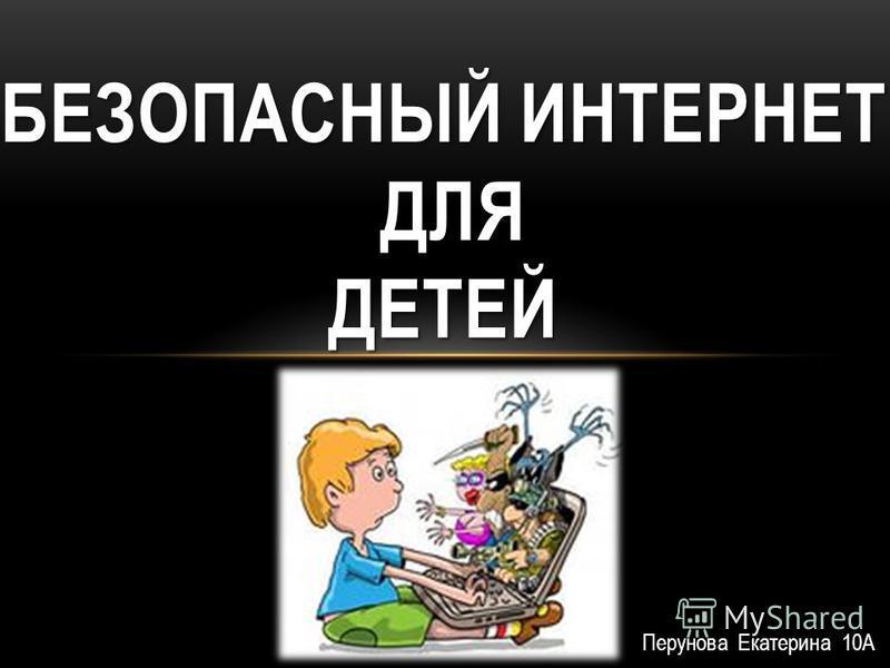 Перунова Екатерина 10А БЕЗОПАСНЫЙ ИНТЕРНЕТ ДЛЯ ДЕТЕЙ
