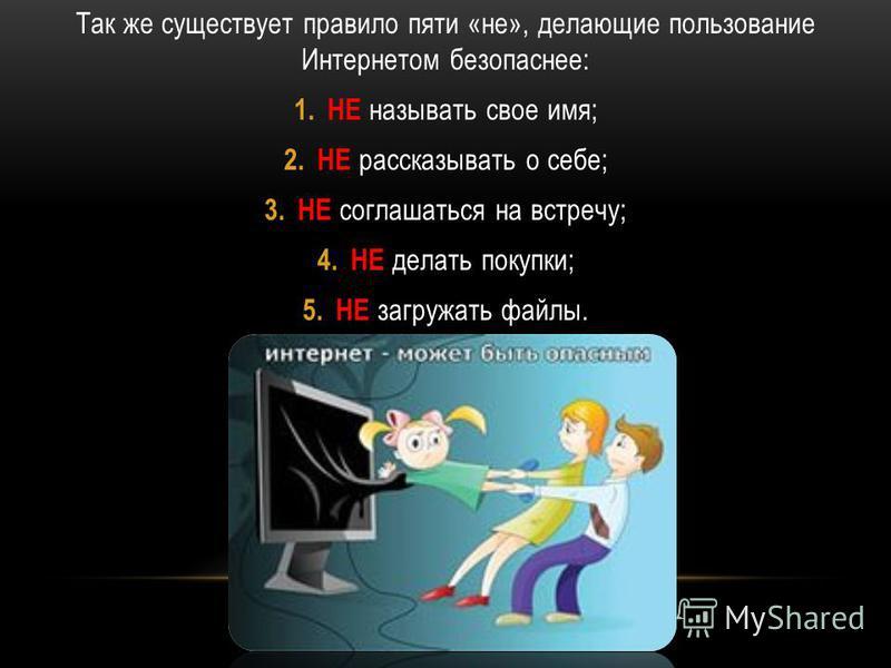 Так же существует правило пяти «не», делающие пользование Интернетом безопаснее: 1. НЕ называть свое имя; 2. НЕ рассказывать о себе; 3. НЕ соглашаться на встречу; 4. НЕ делать покупки; 5. НЕ загружать файлы.