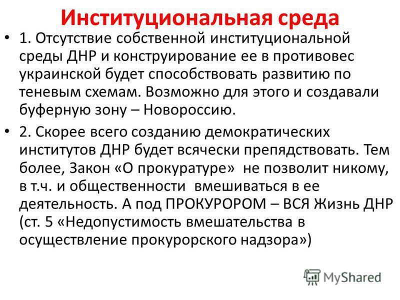 Институциональная среда 1. Отсутствие собственной институциональной среды ДНР и конструирование ее в противовес украинской будет способствовать развитию по теневым схемам. Возможно для этого и создавали буферную зону – Новороссию. 2. Скорее всего соз