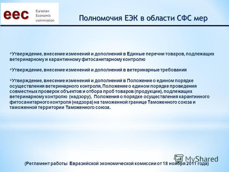 (Регламент работы Евразийской экономической комиссии от 18 ноября 2011 года) eec Eurasian Economic commission Полномочия ЕЭК в области СФС мер Утверждение, внесение изменений и дополнений в Единые перечни товаров, подлежащих ветеринарному и карантинн