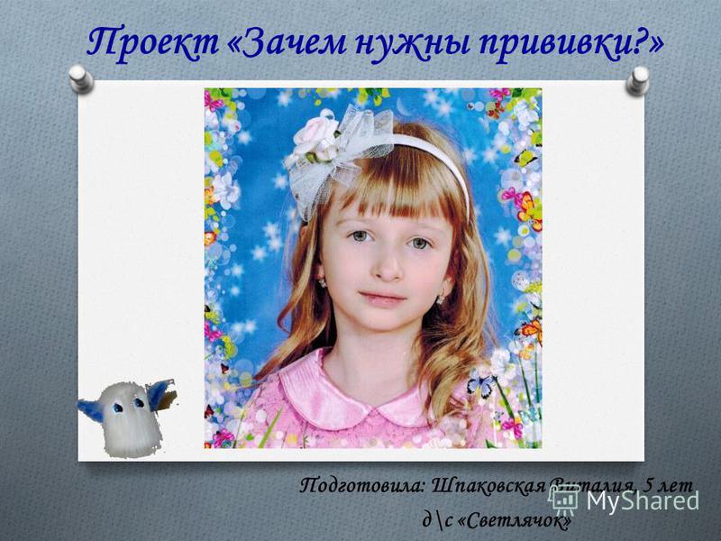 Проект «Зачем нужны прививки?» Подготовила: Шпаковская Виталия, 5 лет д\с «Светлячок»