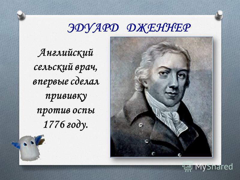 ЭДУАРД ДЖЕННЕР Английский сельский врач, впервые сделал прививку против оспы 1776 году.