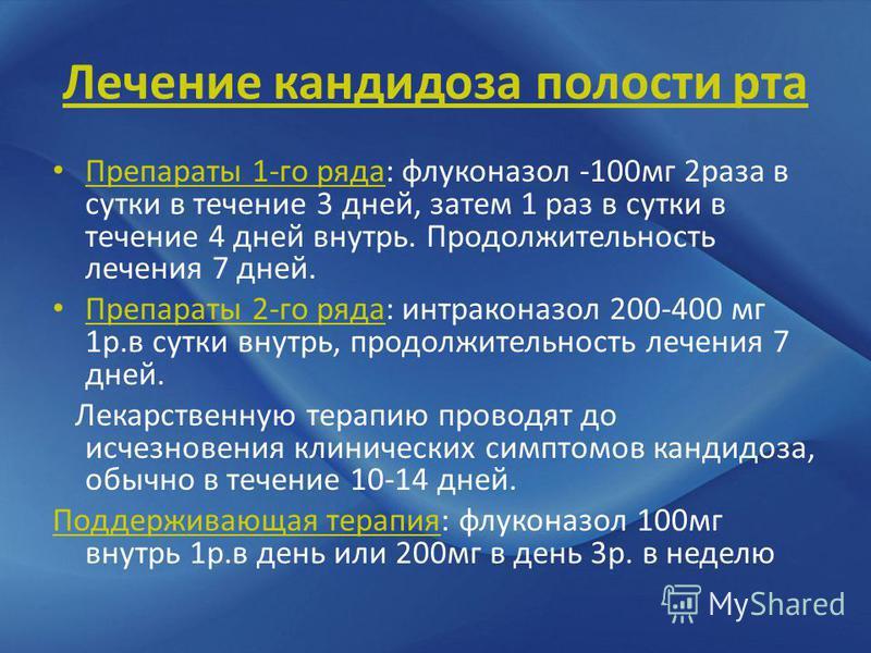 Лечение кандидоза полости рта Препараты 1-го ряда: флуконазол -100 мг 2 раза в сутки в течение 3 дней, затем 1 раз в сутки в течение 4 дней внутрь. Продолжительность лечения 7 дней. Препараты 2-го ряда: интраконазол 200-400 мг 1 р.в сутки внутрь, про