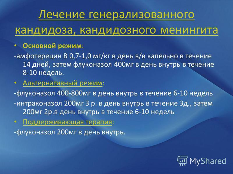 Лечение генерализованного кандидоза, кандидозного менингита Основной режим: -амфотерецин В 0,7-1,0 мг/кг в день в/в капельно в течение 14 дней, затем флуконазол 400 мг в день внутрь в течение 8-10 недель. Альтернативный режим: -флуконазол 400-800 мг