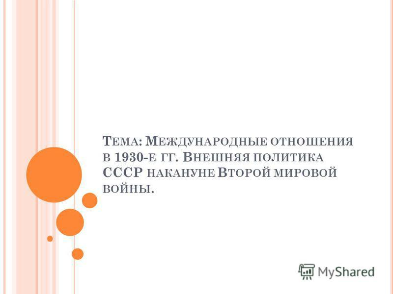Т ЕМА : М ЕЖДУНАРОДНЫЕ ОТНОШЕНИЯ В 1930- Е ГГ. В НЕШНЯЯ ПОЛИТИКА СССР НАКАНУНЕ В ТОРОЙ МИРОВОЙ ВОЙНЫ.