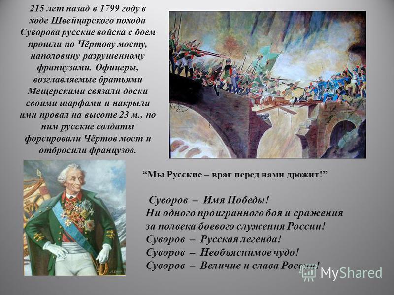 215 лет назад в 1799 году в ходе Швейцарского похода Суворова русские войска с боем прошли по Чёртову мосту, наполовину разрушенному французами. Офицеры, возглавляемые братьями Мещерскими связали доски своими шарфами и накрыли ими провал на высоте 23