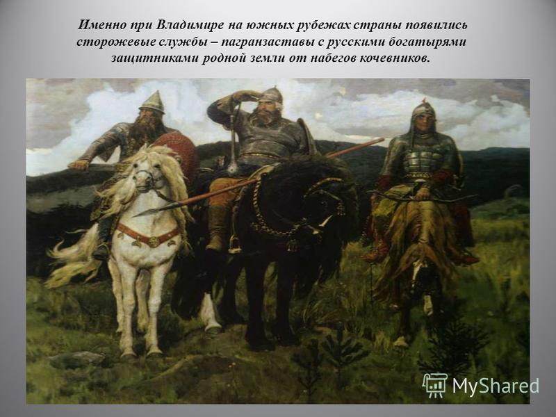 Именно при Владимире на южных рубежах страны появились сторожевые службы – погранзаставы с русскими богатырями защитниками родной земли от набегов кочевников.