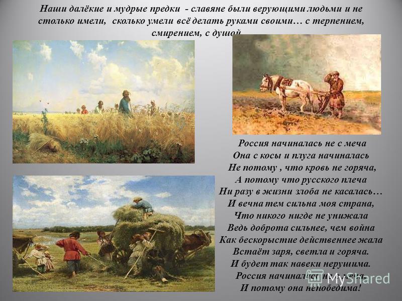Наши далёкие и мудрые предки - славяне были верующими людьми и не столько имели, сколько умели всё делать руками своими… с терпением, смирением, с душой… Россия начиналась не с меча Она с косы и плуга начиналась Не потому, что кровь не горяча, А пото