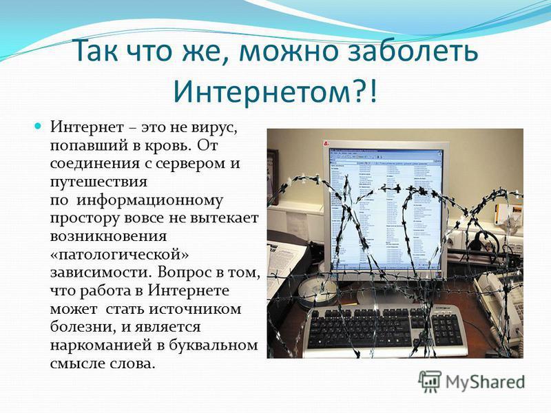 Так что же, можно заболеть Интернетом?! Интернет – это не вирус, попавший в кровь. От соединения с сервером и путешествия по информационному простору вовсе не вытекает возникновения «патологической» зависимости. Вопрос в том, что работа в Интернете м