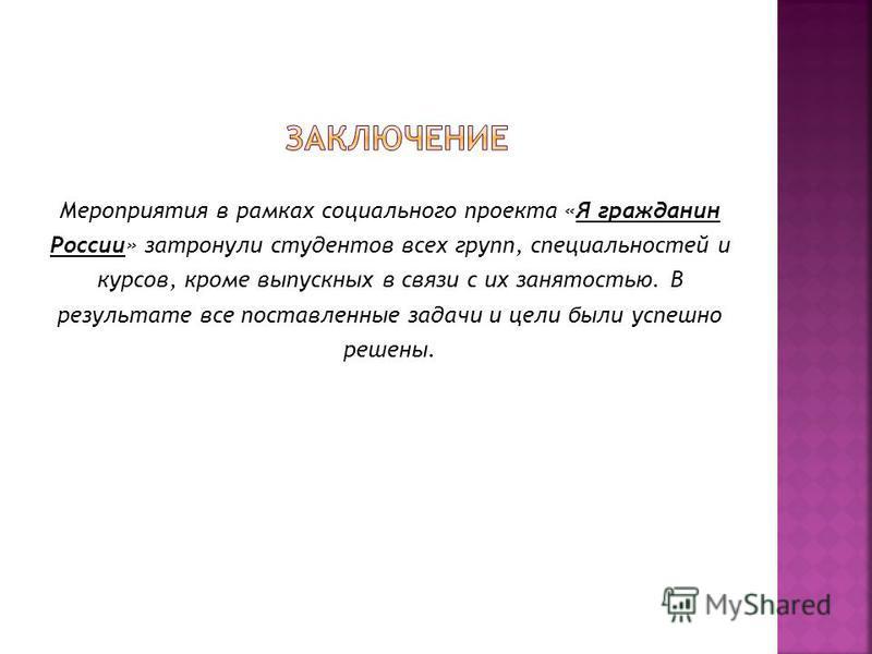 Мероприятия в рамках социального проекта «Я гражданин России» затронули студентов всех групп, специальностей и курсов, кроме выпускных в связи с их занятостью. В результате все поставленные задачи и цели были успешно решены.