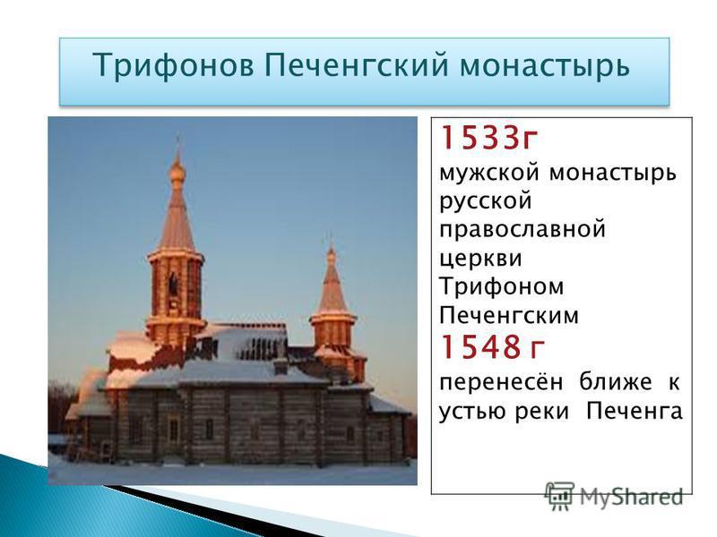 1533 г мужской монастырь русской православной церкви Трифоном Печенгским 1548 г перенесён ближе к устью реки Печенга