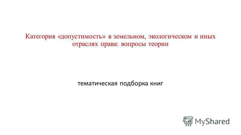 Категория «допустимость» в земельном, экологическом и иных отраслях права: вопросы теории тематическая подборка книг