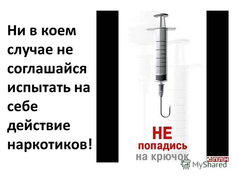 Ни в коем случае не соглашайся испытать на себе действие наркотиков!