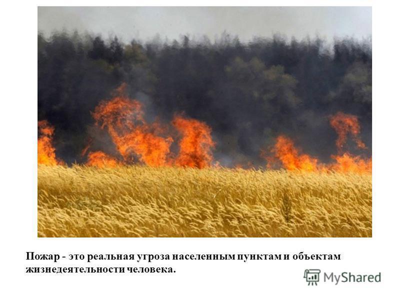 Пожар - это реальная угроза населенным пунктам и объектам жизнедеятельности человека.