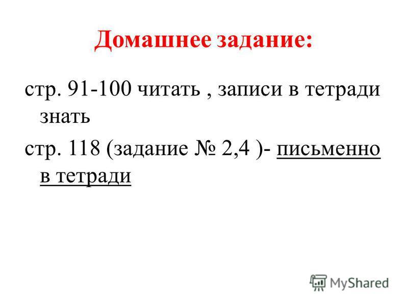 Домашнее задание: стр. 91-100 читать, записи в тетради знать стр. 118 (задание 2,4 )- письменно в тетради