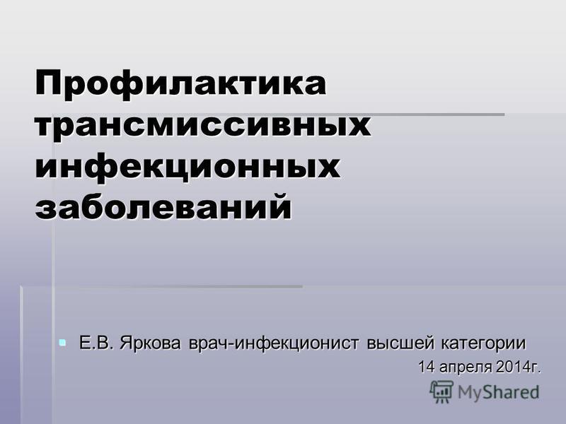 Профилактика трансмиссивных инфекционных заболеваний Е.В. Яркова врач-инфекционист высшей категории Е.В. Яркова врач-инфекционист высшей категории 14 апреля 2014 г.