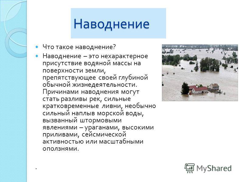 Наводнение Что такое наводнение ? Наводнение – это нехарактерное присутствие водяной массы на поверхности земли, препятствующее своей глубиной обычной жизнедеятельности. Причинами наводнения могут стать разливы рек, сильные кратковременные ливни, нео