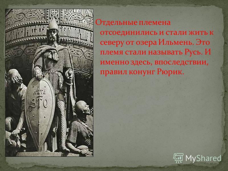 Отдельные племена отсоединились и стали жить к северу от озера Ильмень. Это племя стали называть Русь. И именно здесь, впоследствии, правил конунг Рюрик.