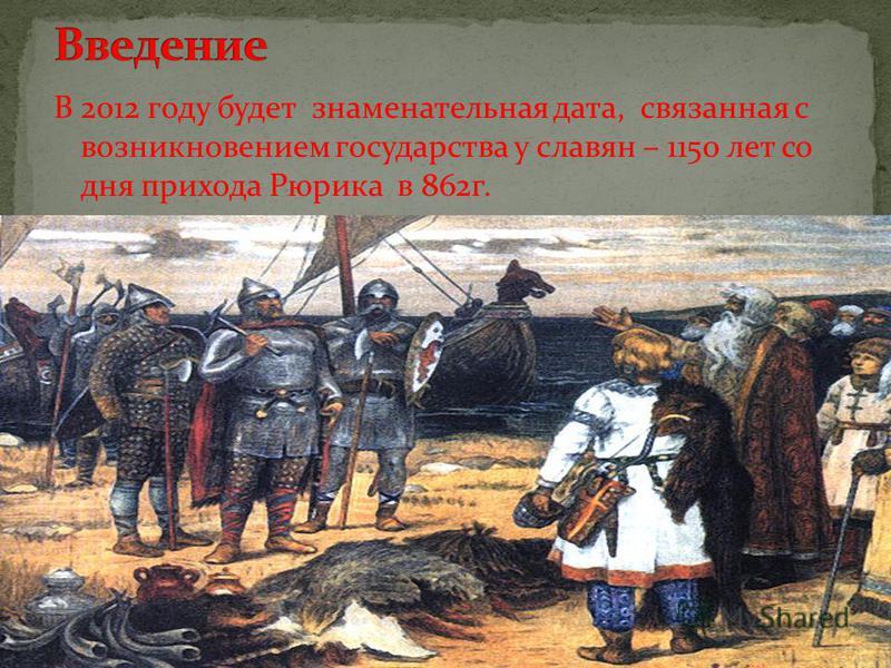 В 2012 году будет знаменательная дата, связанная с возникновением государства у славян – 1150 лет со дня прихода Рюрика в 862 г.