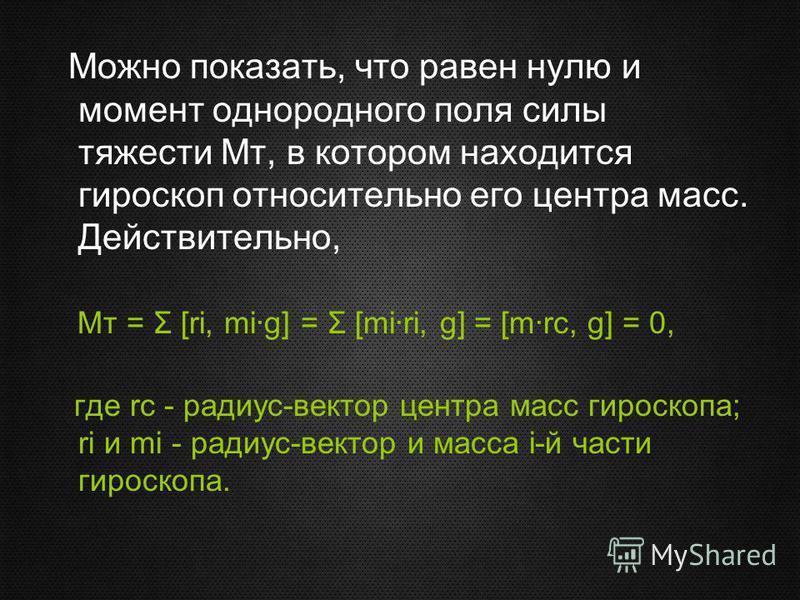 Можно показать, что равен нулю и момент однородного поля силы тяжести Мт, в котором находится гироскоп относительно его центра масс. Действительно, Mт = Σ [ri, mi·g] = Σ [mi·ri, g] = [m·rc, g] = 0, где rc - радиус-вектор центра масс гироскопа; ri и m