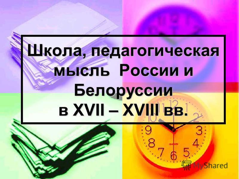 Школа, педагогическая мысль России и Белоруссии в XVII – XVIII вв.