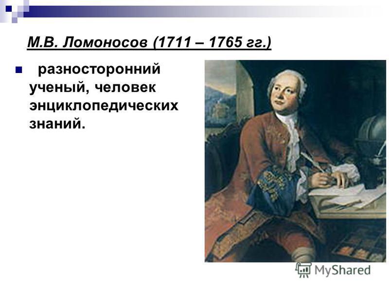 разносторонний ученый, человек энциклопедических знаний. М.В. Ломоносов (1711 – 1765 гг.)