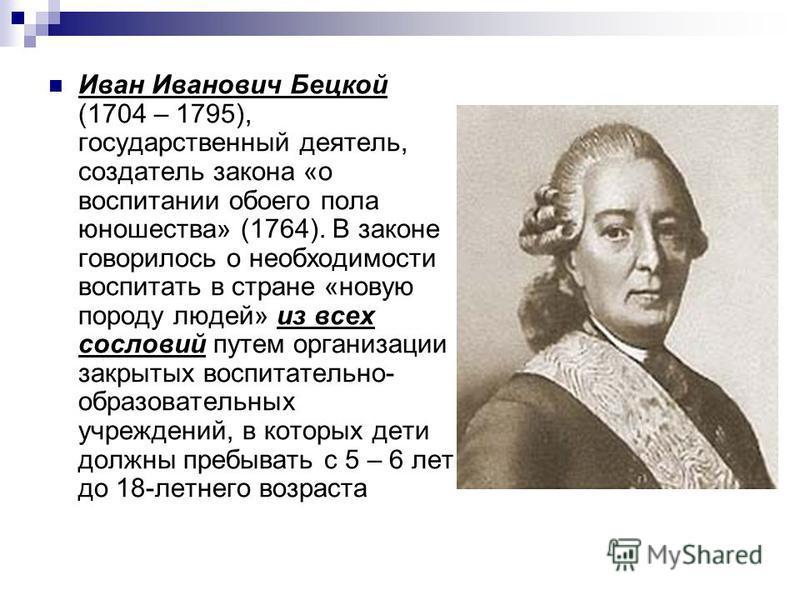 Иван Иванович Бецкой (1704 – 1795), государственный деятель, создатель закона «о воспитании обоего пола юношества» (1764). В законе говорилось о необходимости воспитать в стране «новую породу людей» из всех сословий путем организации закрытых воспита