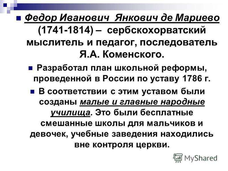 Федор Иванович Янкович де Мариево (1741-1814) – сербскохорватский мыслитель и педагог, последователь Я.А. Коменского. Разработал план школьной реформы, проведенной в России по уставу 1786 г. В соответствии с этим уставом были созданы малые и главные