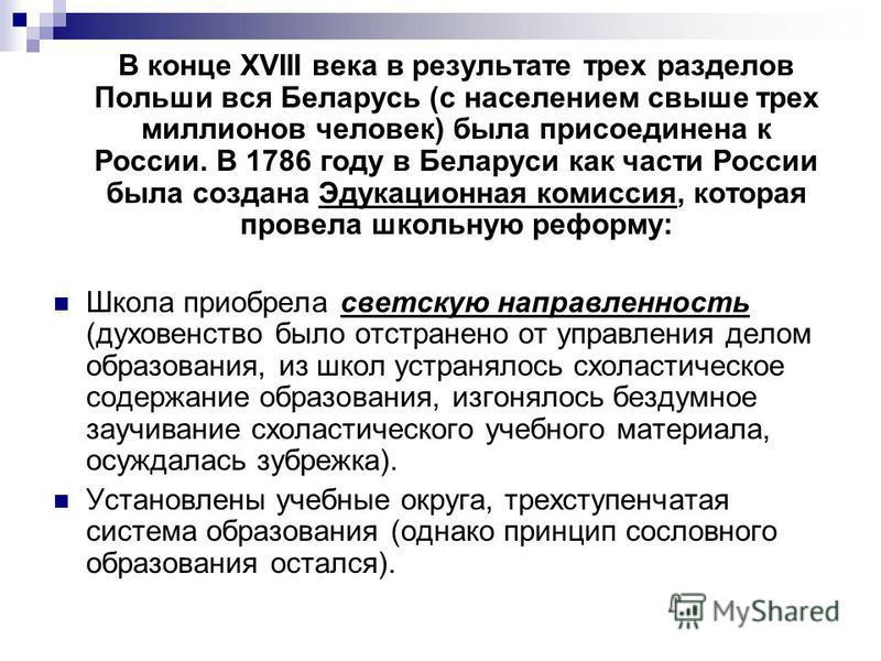 В конце XVIII века в результате трех разделов Польши вся Беларусь (с населением свыше трех миллионов человек) была присоединена к России. В 1786 году в Беларуси как части России была создана Эдукационная комиссия, которая провела школьную реформу: Шк