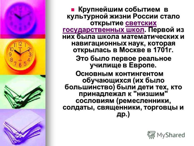 Крупнейшим событием в культурной жизни России стало открытие светских государственных школ. Первой из них была школа математических и навигационных наук, которая открылась в Москве в 1701 г. Крупнейшим событием в культурной жизни России стало открыти