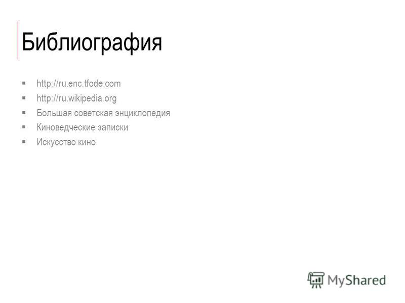 Библиография http://ru.enc.tfode.com http://ru.wikipedia.org Большая советская энциклопедия Киноведческие записки Искусство кино
