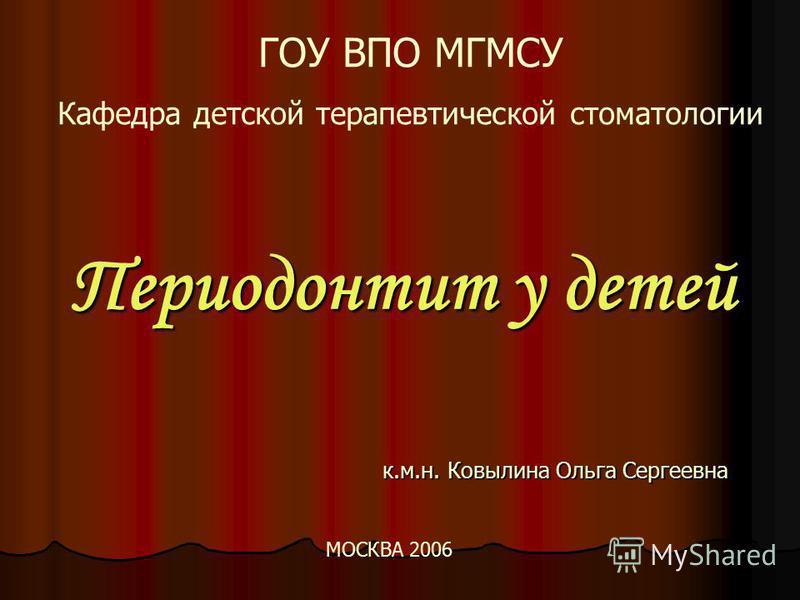 Периодонтит у детей к.м.н. Ковылина Ольга Сергеевна ГОУ ВПО МГМСУ Кафедра детской терапевтической стоматологии МОСКВА 2006