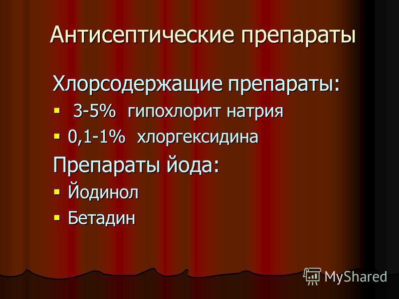 Антисептические препараты Хлорсодержащие препараты: 3-5% гипохлорит натрия 3-5% гипохлорит натрия 0,1-1% хлоргексидина 0,1-1% хлоргексидина Препараты йода: Йодинол Йодинол Бетадин Бетадин