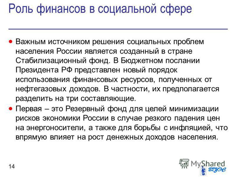 Роль финансов в социальной сфере 14 Важным источником решения социальных проблем населения России является созданный в стране Стабилизационный фонд. В Бюджетном послании Президента РФ представлен новый порядок использования финансовых ресурсов, получ