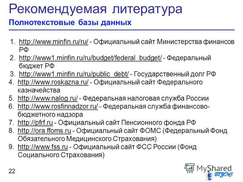 Рекомендуемая литература Полнотекстовые базы данных 22 1.http://www.minfin.ru/ru/ - Официальный сайт Министерства финансов РФhttp://www.minfin.ru/ru/ 2.http://www1.minfin.ru/ru/budget/federal_budget/ - Федеральный бюджет РФhttp://www1.minfin.ru/ru/bu