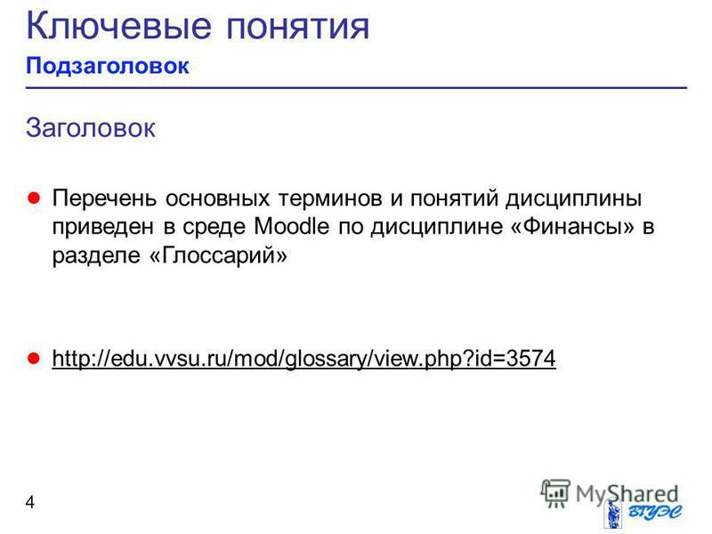 Ключевые понятия Подзаголовок 4 Заголовок Перечень основных терминов и понятий дисциплины приведен в среде Moodle по дисциплине «Финансы» в разделе «Глоссарий» http://edu.vvsu.ru/mod/glossary/view.php?id=3574