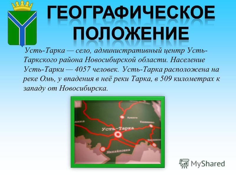 Усть-Тарка село, административный центр Усть- Таркского района Новосибирской области. Население Усть-Тарки 4057 человек. Усть-Тарка расположена на реке Омь, у впадения в неё реки Тарка, в 509 километрах к западу от Новосибирска.
