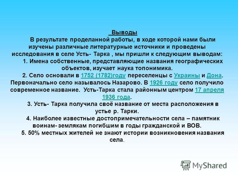 Выводы В результате проделанной работы, в ходе которой нами были изучены различные литературные источники и проведены исследования в селе Усть- Тарка, мы пришли к следующим выводам: 1. Имена собственные, представляющие названия географических объекто