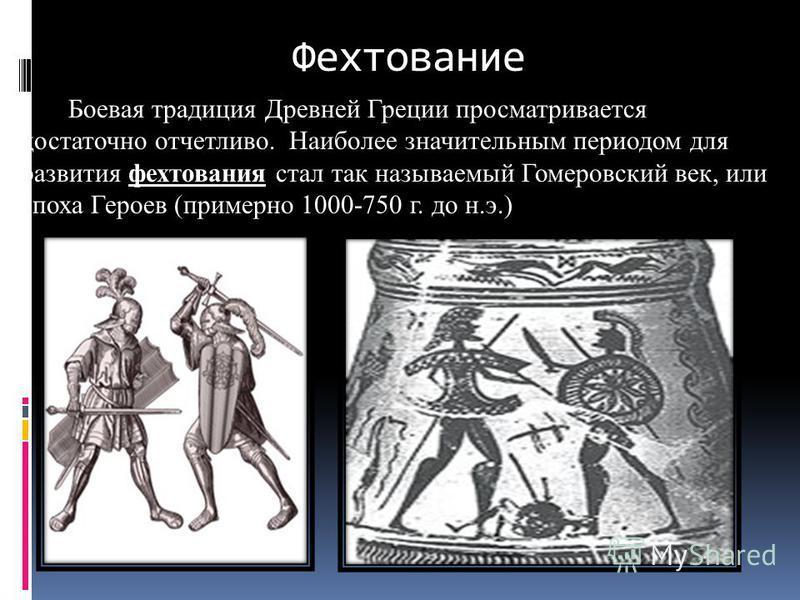Боевая традиция Древней Греции просматривается достаточно отчетливо. Наиболее значительным периодом для развития фехтования стал так называемый Гомеровский век, или эпоха Героев (примерно 1000-750 г. до н.э.) Фехтование