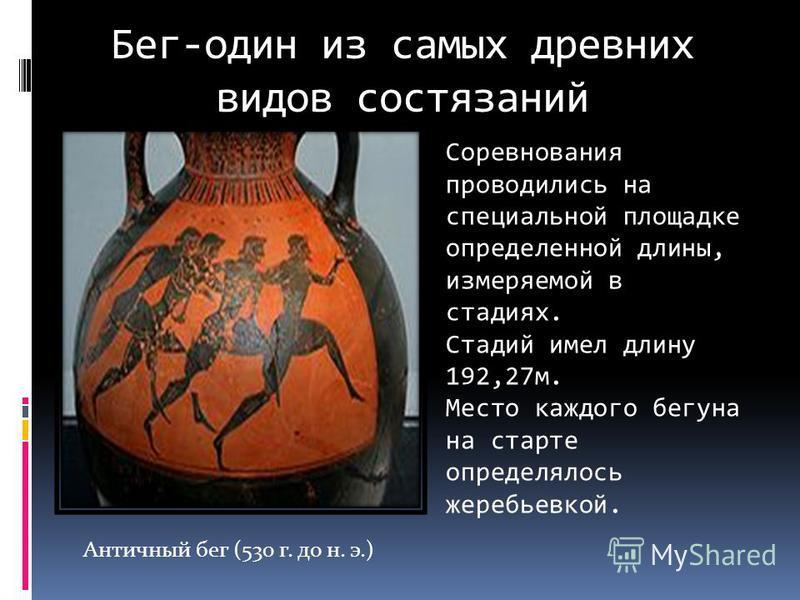 Античный бег (530 г. до н. э.) Соревнования проводились на специальной площадке определенной длины, измеряемой в стадиях. Стадий имел длину 192,27 м. Место каждого бегуна на старте определялось жеребьевкой. Бег-один из самых древних видов состязаний