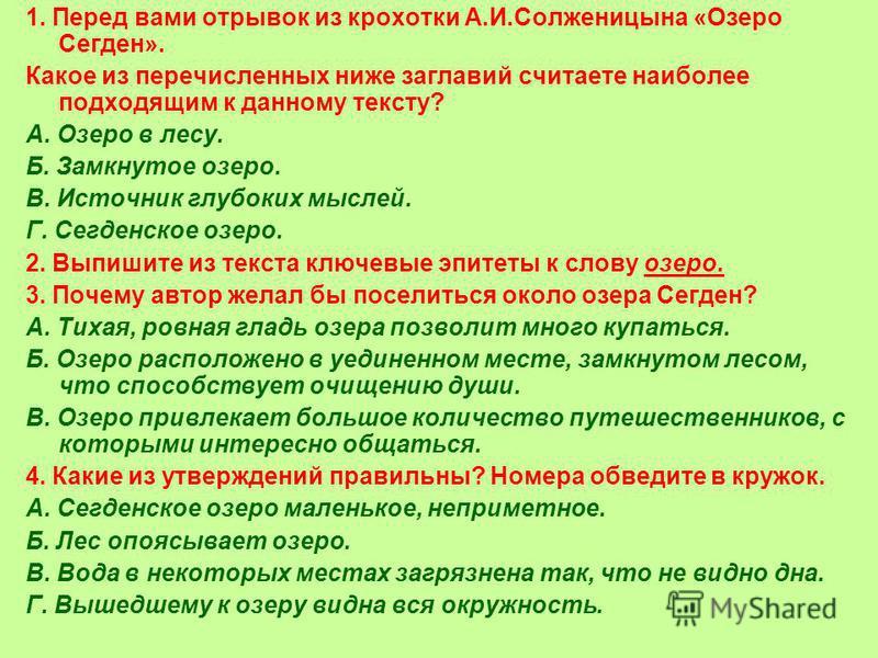 1. Перед вами отрывок из крохотки А.И.Солженицына «Озеро Сегден». Какое из перечисленных ниже заглавий считаете наиболее подходящим к данному тексту? А. Озеро в лесу. Б. Замкнутое озеро. В. Источник глубоких мыслей. Г. Сегденское озеро. 2. Выпишите и
