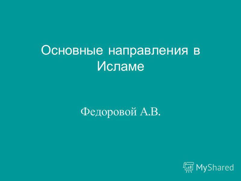 Основные направления в Исламе Федоровой А. В.