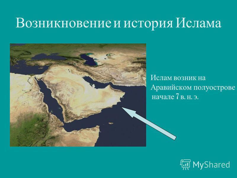 Возникновение и история Ислама Ислам возник на Аравийском полуострове начале 7 в. н. э.
