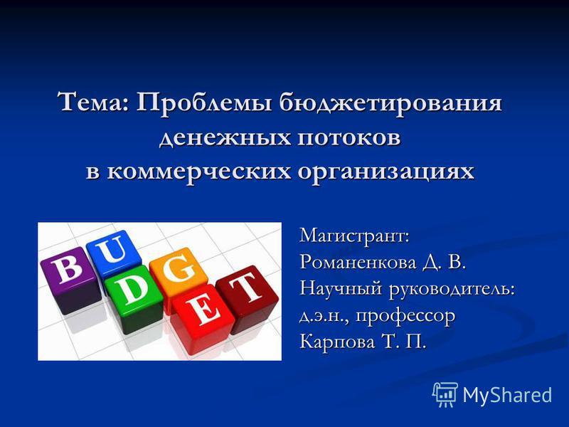 Тема: Проблемы бюджетирования денежных потоков в коммерческих организациях Магистрант: Романенкова Д. В. Научный руководитель: д.э.н., профессор Карпова Т. П.