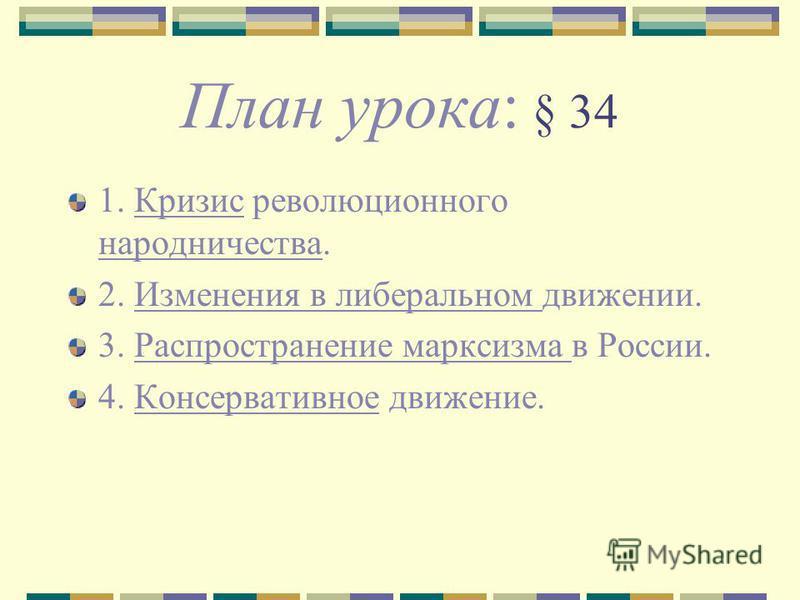 План урока: § 34 1. Кризис революционного народничества. 2. Изменения в либеральном движении. 3. Распространение марксизма в России. 4. Консервативное движение.