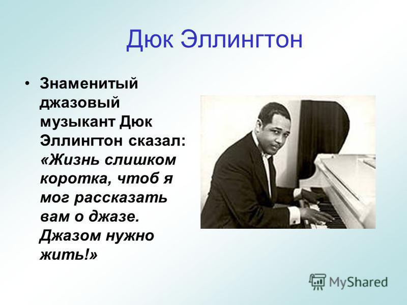 Дюк Эллингтон Знаменитый джазовый музыкант Дюк Эллингтон сказал: «Жизнь слишком коротка, чтоб я мог рассказать вам о джазе. Джазом нужно жить!»